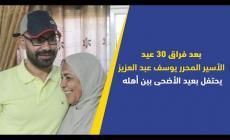 بعد فراق 30 عيد..الأســير المـحـرر يوسف عبد العزيز يحتفل بعيد الأضحى بين أهله