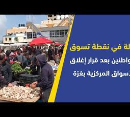 جولة في نقطة تسوق للمواطنين بعد قرار إغلاق الأسواق المركزية بغزة